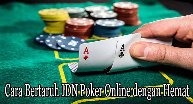 Cara Bertaruh IDN Poker Online dengan Hemat dan Amankan Modal