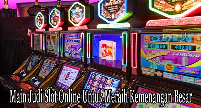 Main Judi Slot Online Untuk Meraih Kemenangan Besar